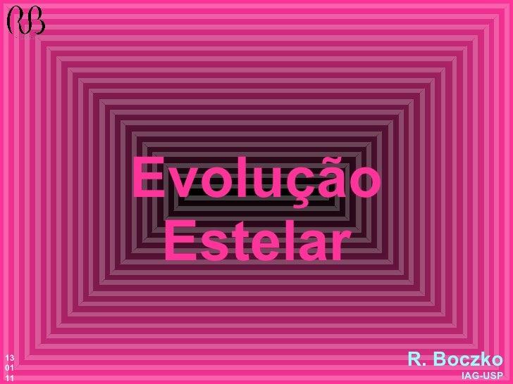 Evolução Estelar R. Boczko IAG-USP 13 01 11