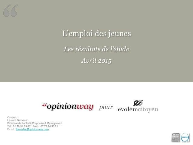 L'emploi des jeunes Les résultats de l'étude Avril 2015 pour Contact : Laurent Bernelas Directeur de l'activité Corporate ...