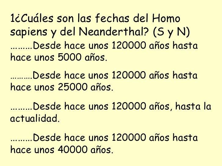 1¿Cuáles son las fechas del Homo sapiens y del Neanderthal? (S y N) ……… Desde hace unos 120000 años hasta hace unos 5000 a...