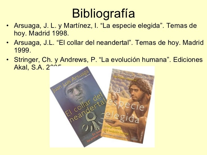 "Bibliografía <ul><li>Arsuaga, J. L. y Martínez, I. ""La especie elegida"". Temas de hoy. Madrid 1998. </li></ul><ul><li>Arsu..."