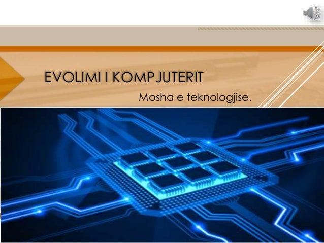 EVOLIMI I KOMPJUTERIT Mosha e teknologjise.