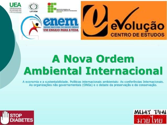 A Nova Ordem Ambiental Internacional A economia e a sustentabilidade. Políticas internacionais ambientais: As conferências...