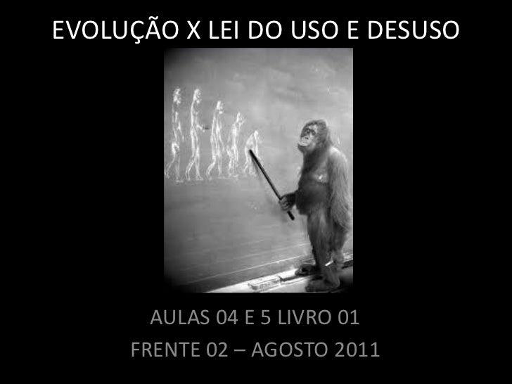 EVOLUÇÃO X LEI DO USO E DESUSO       AULAS 04 E 5 LIVRO 01     FRENTE 02 – AGOSTO 2011
