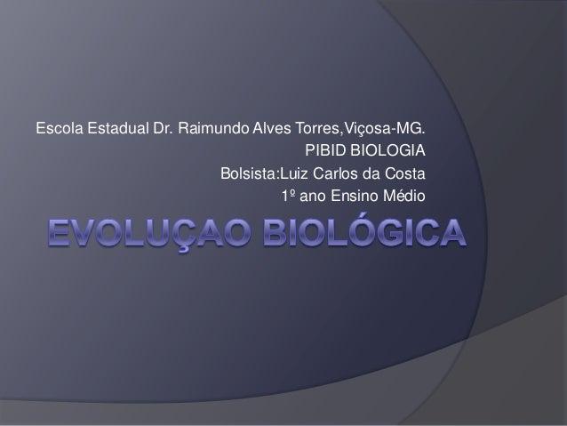 Escola Estadual Dr. Raimundo Alves Torres,Viçosa-MG. PIBID BIOLOGIA Bolsista:Luiz Carlos da Costa 1º ano Ensino Médio