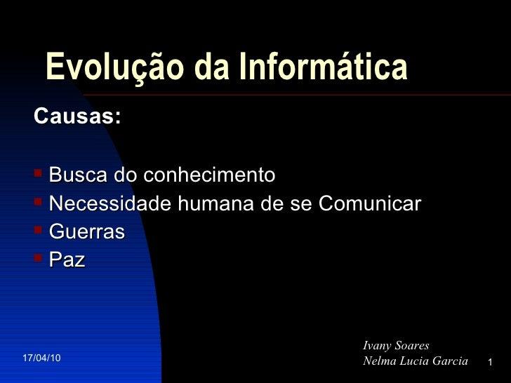 Evolução da Informática <ul><li>Causas: </li></ul><ul><li>Busca do conhecimento </li></ul><ul><li>Necessidade humana de se...