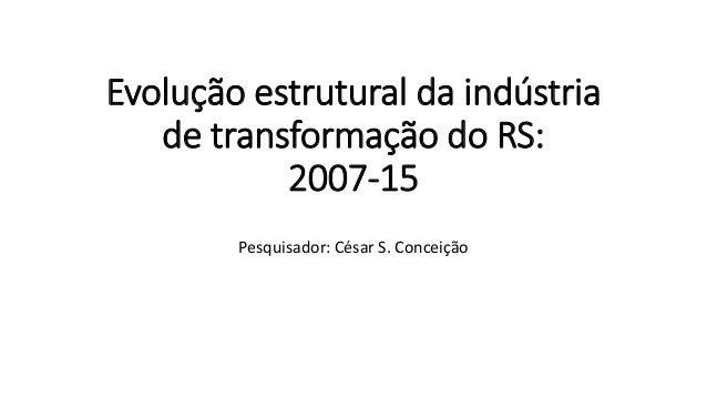 Evolução estrutural da indústria de transformação do RS: 2007-15 Pesquisador: César S. Conceição