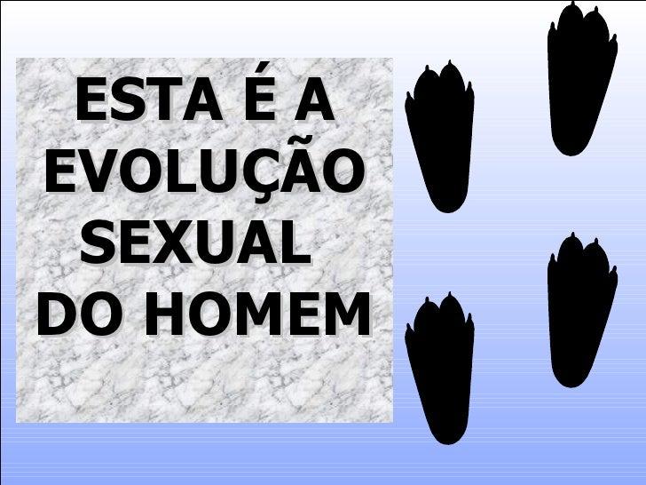 ESTA É A EVOLUÇÃO  SEXUAL DO HOMEM