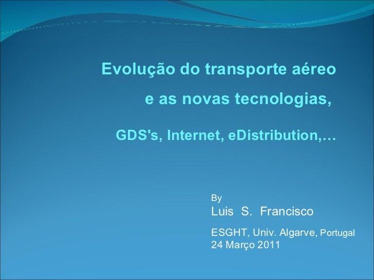 By  Luis  S.  Francisco ESGHT, Univ. Algarve,  Portugal 24 Março 2011 Evolução do transporte aéreo e as novas tecnologias,...