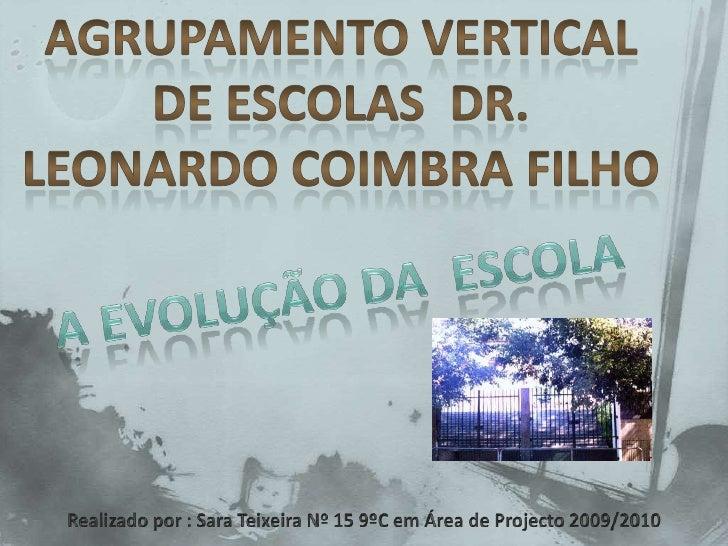 Agrupamento Vertical  DE ESCOLAS  Dr. Leonardo Coimbra Filho<br />A evolução da  escola <br />Realizado por : Sara Teixeir...