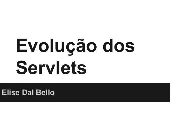 Evolução dos Servlets Elise Dal Bello