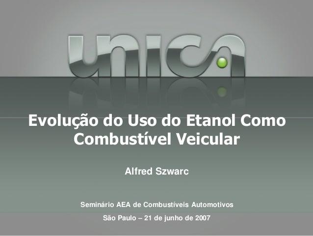 Alfred Szwarc Seminário AEA de Combustíveis Automotivos São Paulo – 21 de junho de 2007 Evolução do Uso do Etanol Como Com...