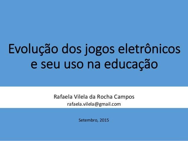 Evolução dos jogos eletrônicos  e seu uso na educação    Rafaela  Vilela  da  Rocha  Campos   rafaela....