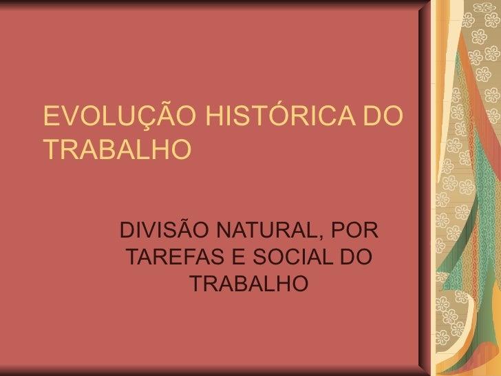EVOLUÇÃO HISTÓRICA DO TRABALHO DIVISÃO NATURAL, POR TAREFAS E SOCIAL DO TRABALHO