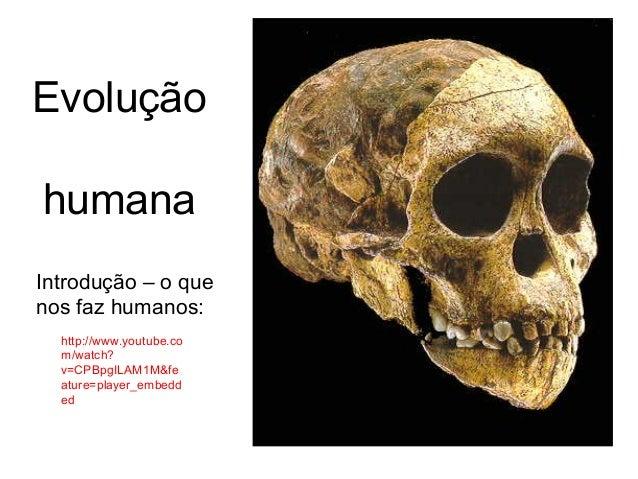 Evolução humana http://www.youtube.co m/watch? v=CPBpgILAM1M&fe ature=player_embedd ed Introdução – o que nos faz humanos: