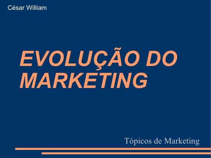 EVOLUÇÃO DO MARKETING Tópicos de Marketing César William