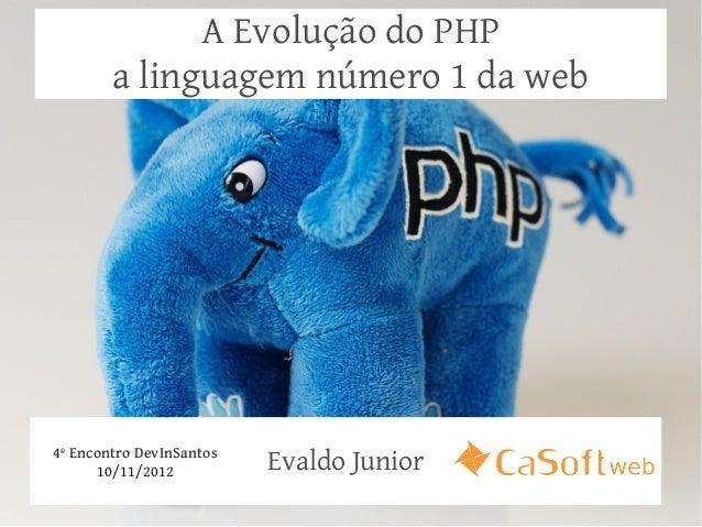 A Evolução do PHP        a linguagem número 1 da web4º Encontro DevInSantos       10/11/2012         Evaldo Junior