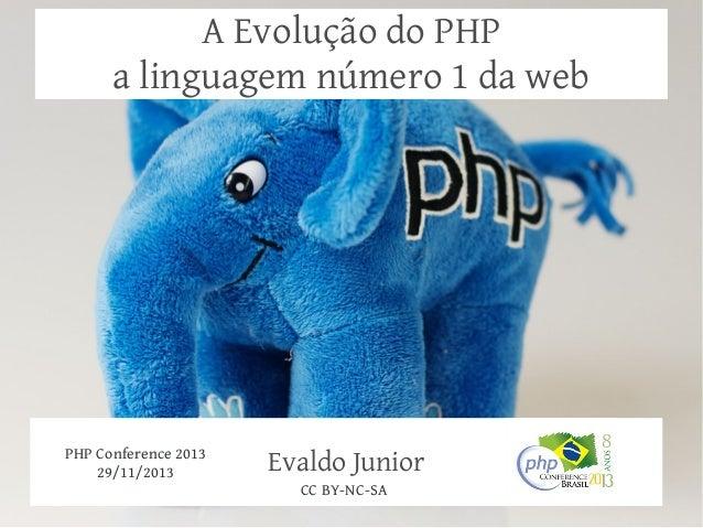 A Evolução do PHP a linguagem número 1 da web  PHP Conference 2013 29/11/2013  Evaldo Junior CC BY-NC-SA