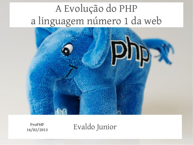 A Evolução do PHP a linguagem número 1 da web  ProPHP16/02/2013   Evaldo Junior