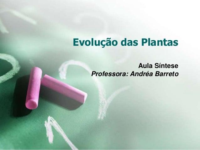 Evolução das Plantas Aula Síntese Professora: Andréa Barreto