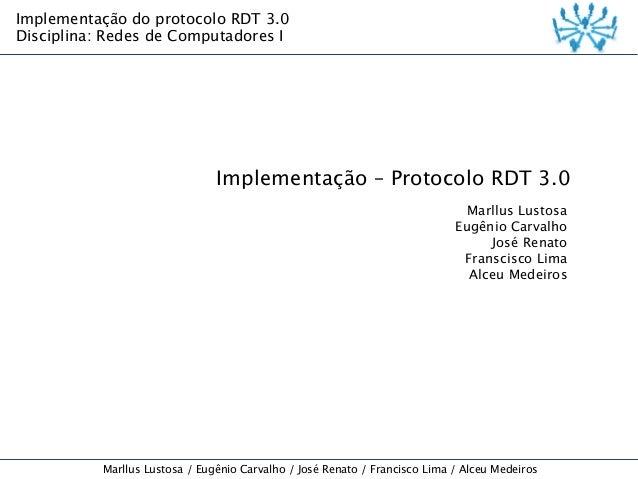Implementação do protocolo RDT 3.0 Disciplina: Redes de Computadores I  Implementação – Protocolo RDT 3.0 Marllus Lustosa ...