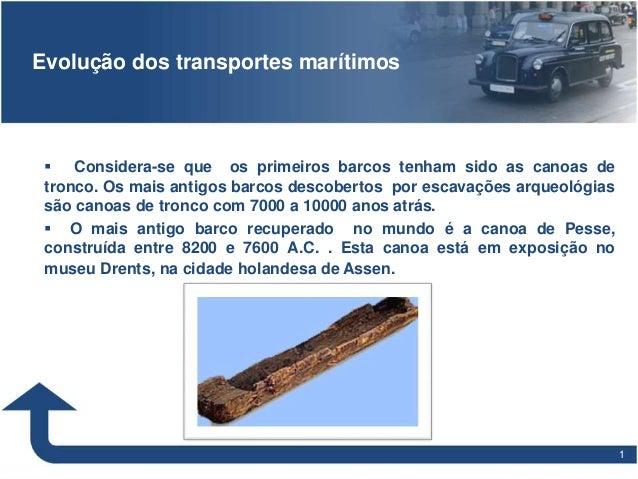 11 Evolução dos transportes marítimos  Considera-se que os primeiros barcos tenham sido as canoas de tronco. Os mais anti...
