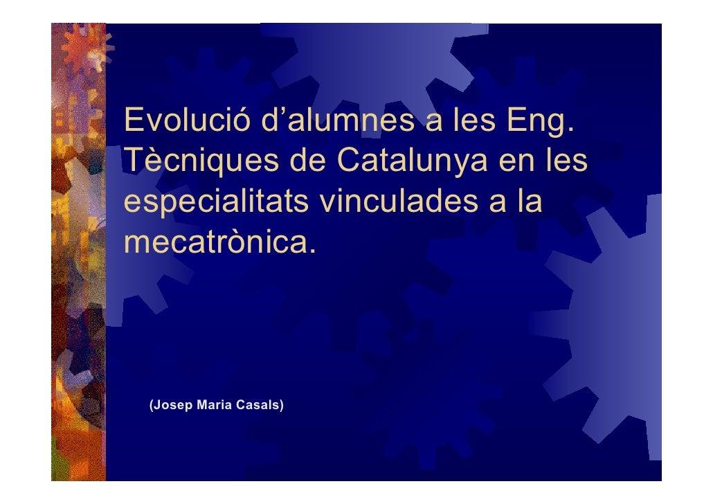 Evolució d'alumnes a les Eng. Tècniques de Catalunya en les especialitats vinculades a la mecatrònica.     (Josep Maria Ca...