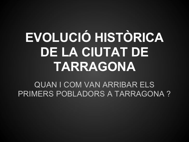 EVOLUCIÓ HISTÒRICA   DE LA CIUTAT DE     TARRAGONA    QUAN I COM VAN ARRIBAR ELSPRIMERS POBLADORS A TARRAGONA ?