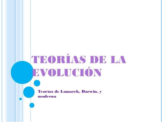 TEORÍAS DE LAEVOLUCIÓNTeorías de Lamarck, Darwin, ymoderna