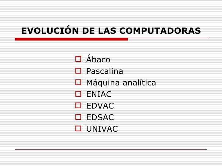 EVOLUCIÓN DE LAS COMPUTADORAS <ul><li>Ábaco </li></ul><ul><li>Pascalina </li></ul><ul><li>Máquina analítica </li></ul><ul>...