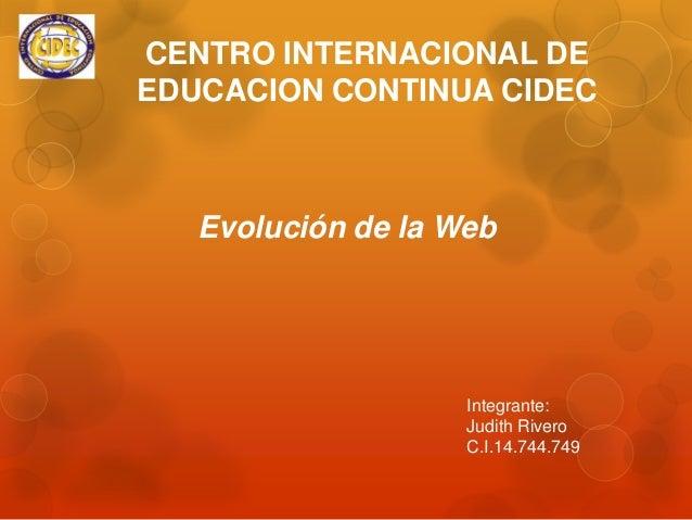 CENTRO INTERNACIONAL DE EDUCACION CONTINUA CIDEC  Evolución de la Web  Integrante: Judith Rivero C.I.14.744.749
