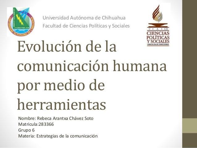Universidad Autónoma de Chihuahua  Facultad de Ciencias Políticas y Sociales  Evolución de la  comunicación humana  por me...