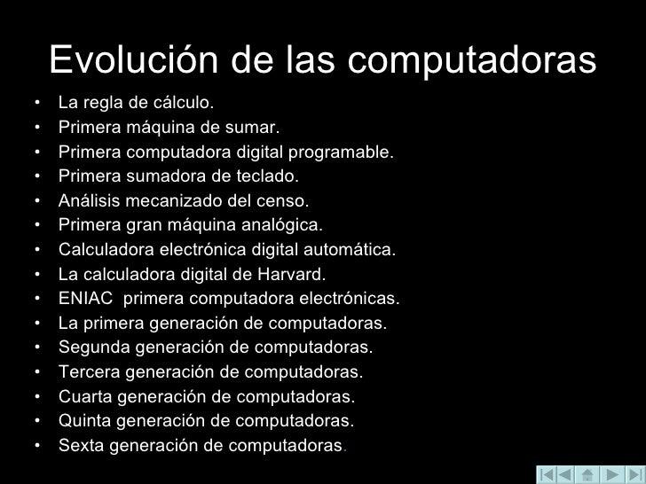 Evolución de las computadoras <ul><li>La regla de cálculo. </li></ul><ul><li>Primera máquina de sumar. </li></ul><ul><li>P...