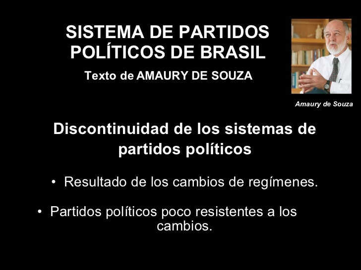 SISTEMA DE PARTIDOS POLÍTICOS DE BRASIL   Texto de AMAURY DE SOUZA <ul><li>Discontinuidad de los sistemas de </li></ul><ul...
