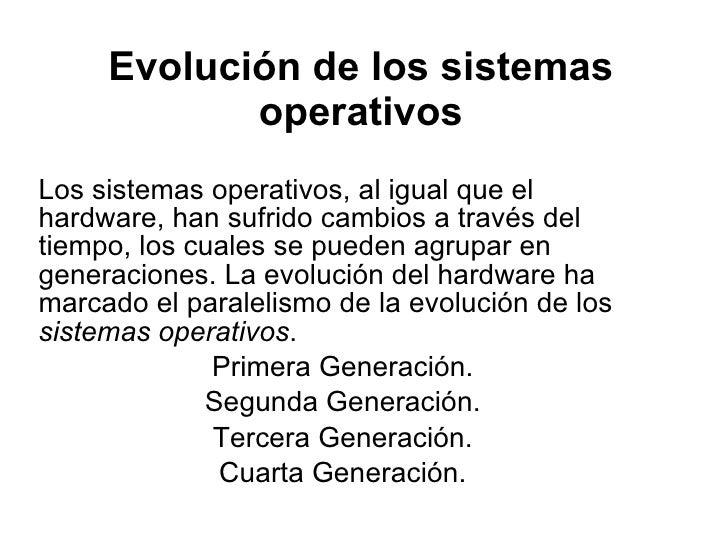 Evolución de los sistemas operativos Los sistemas operativos, al igual que el hardware, han sufrido cambios a través del t...