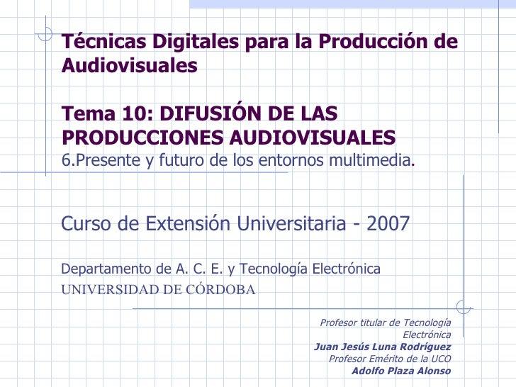 Técnicas Digitales para la Producción de Audiovisuales Tema 10: DIFUSIÓN DE LAS PRODUCCIONES AUDIOVISUALES 6.Presente y fu...