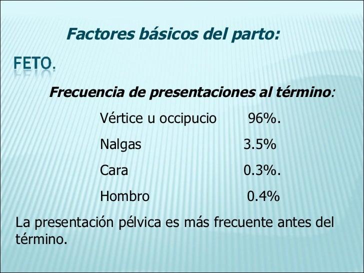 Frecuencia de presentaciones al término : Vértice u occipucio  96%. Nalgas  3.5% Cara  0.3%. Hombro  0.4% La presentación ...