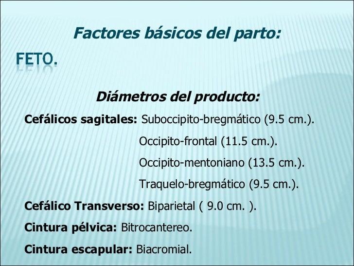 Diámetros del producto: Cefálicos sagitales:  Suboccipito-bregmático (9.5 cm.). Occipito-frontal (11.5 cm.). Occipito-ment...