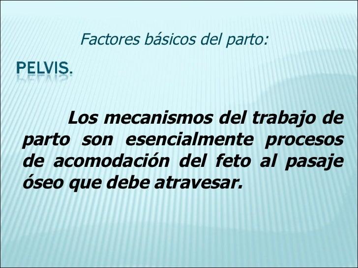 Los mecanismos del trabajo de parto son esencialmente procesos de acomodación del feto al pasaje óseo que debe atravesar. ...