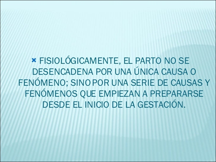 <ul><li>FISIOLÓGICAMENTE, EL PARTO NO SE DESENCADENA POR UNA ÚNICA CAUSA O FENÓMENO; SINO POR UNA SERIE DE CAUSAS Y FENÓME...
