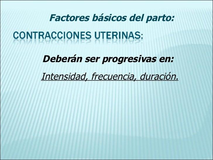 Factores básicos del parto: Deberán ser progresivas en: Intensidad, frecuencia, duración.