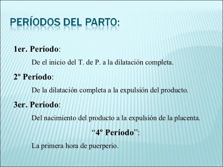 1er. Período :  De el inicio del T. de P. a la dilatación completa. 2º Período :  De la dilatación completa a la expulsión...