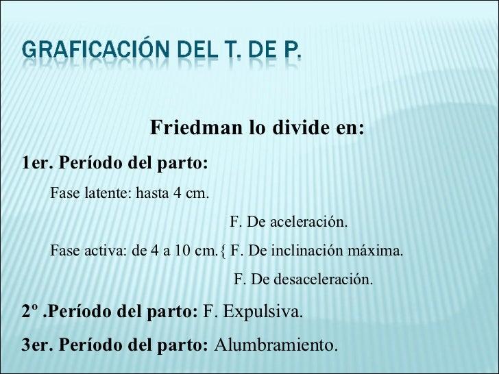 Friedman lo divide en: 1er. Período del parto: Fase latente: hasta 4 cm. F. De aceleración. Fase activa: de 4 a 10 cm.{ F....