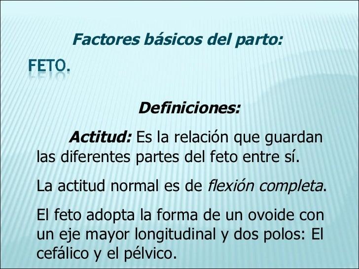 Definiciones: Actitud:  Es la relación que guardan las diferentes partes del feto entre sí. La actitud normal es de  flexi...