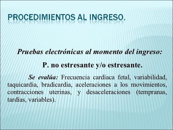 Pruebas electrónicas al momento del ingreso: P. no estresante y/o estresante. Se evalúa:  Frecuencia cardíaca fetal, varia...