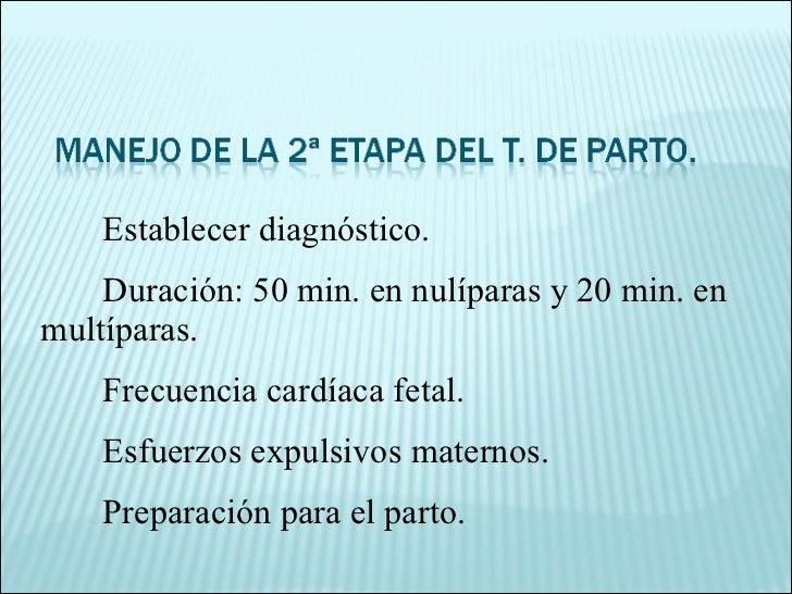 Establecer diagnóstico. Duración: 50 min. en nulíparas y 20 min. en multíparas. Frecuencia cardíaca fetal. Esfuerzos expul...