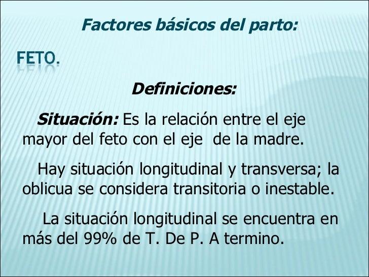 Definiciones: Situación:  Es la relación entre el eje mayor del feto con el eje  de la madre. Hay situación longitudinal y...