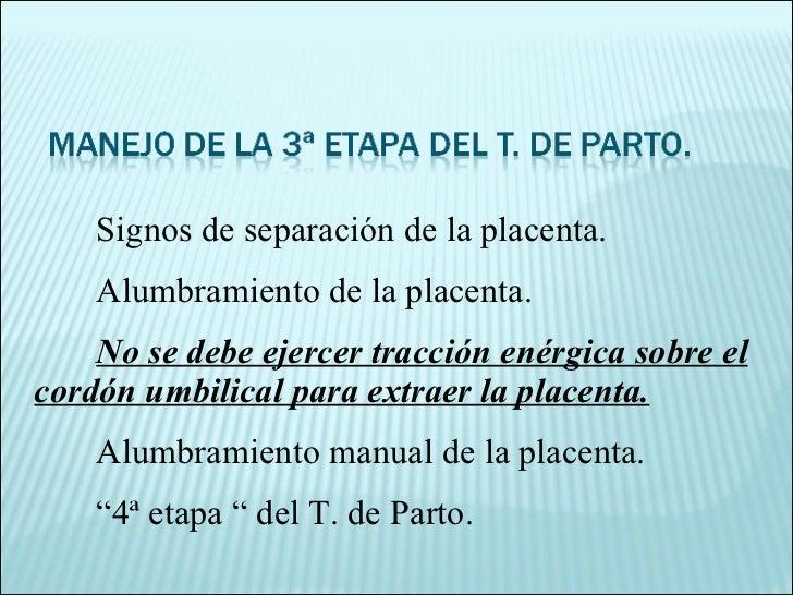Signos de separación de la placenta. Alumbramiento de la placenta. No se debe ejercer tracción enérgica sobre el cordón um...