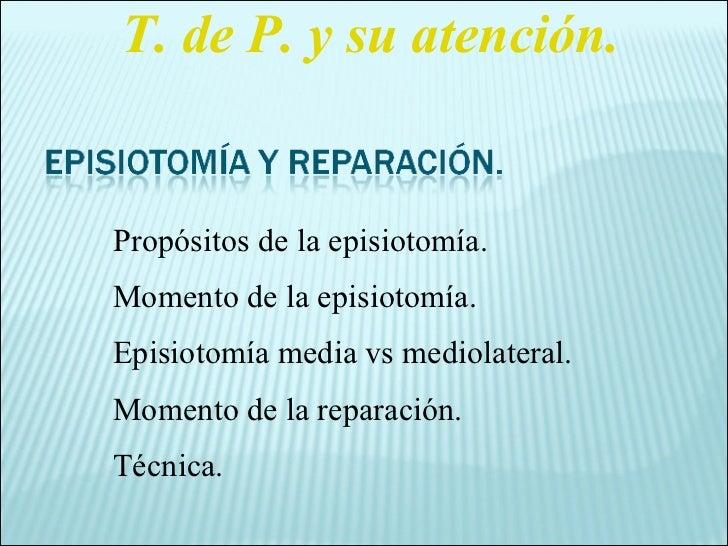 Propósitos de la episiotomía. Momento de la episiotomía. Episiotomía media vs mediolateral. Momento de la reparación. Técn...