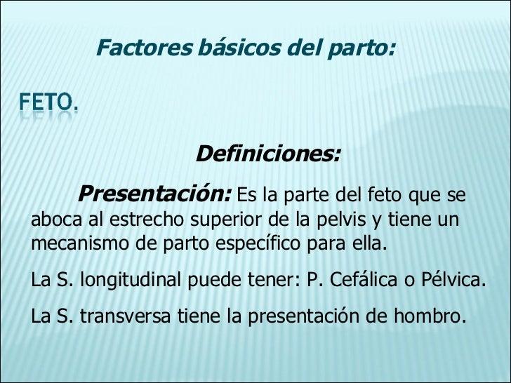 Definiciones: Presentación:  Es la parte del feto que se aboca al estrecho superior de la pelvis y tiene un mecanismo de p...