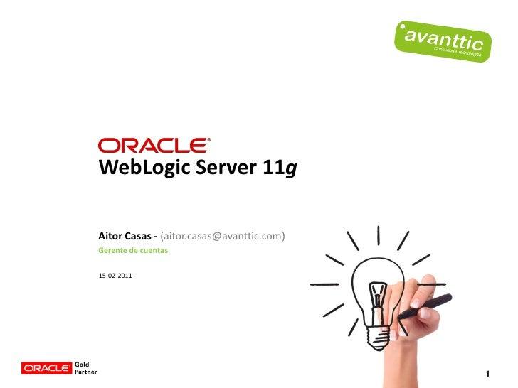WebLogic Server 11gAitor Casas - (aitor.casas@avanttic.com)Gerente de cuentas15-02-2011                                   ...